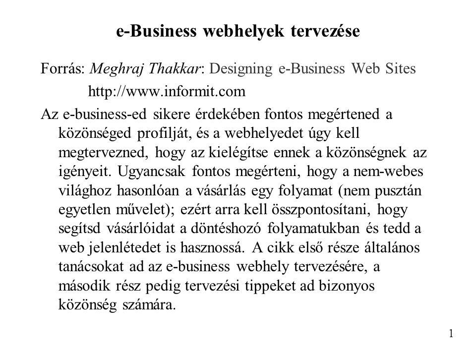 e-Business webhelyek tervezése Forrás: Meghraj Thakkar: Designing e-Business Web Sites http://www.informit.com Az e-business-ed sikere érdekében fontos megértened a közönséged profilját, és a webhelyedet úgy kell megtervezned, hogy az kielégítse ennek a közönségnek az igényeit.