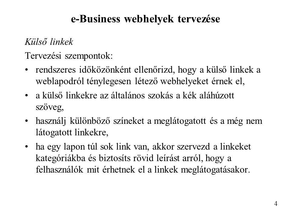 e-Business webhelyek tervezése Külső linkek Tervezési szempontok: rendszeres időközönként ellenőrizd, hogy a külső linkek a weblapodról ténylegesen létező webhelyeket érnek el, a külső linkekre az általános szokás a kék aláhúzott szöveg, használj különböző színeket a meglátogatott és a még nem látogatott linkekre, ha egy lapon túl sok link van, akkor szervezd a linkeket kategóriákba és biztosíts rövid leírást arról, hogy a felhasználók mit érhetnek el a linkek meglátogatásakor.