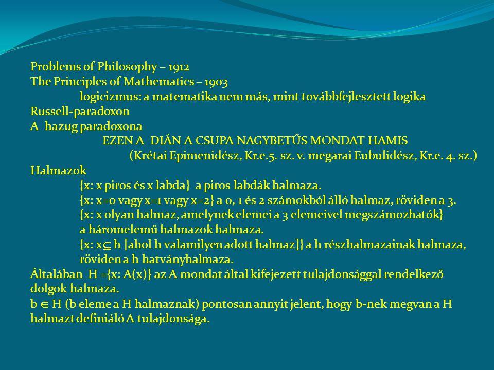 Problems of Philosophy – 1912 The Principles of Mathematics – 1903 logicizmus: a matematika nem más, mint továbbfejlesztett logika Russell-paradoxon A hazug paradoxona EZEN A DIÁN A CSUPA NAGYBETŰS MONDAT HAMIS (Krétai Epimenidész, Kr.e.5.