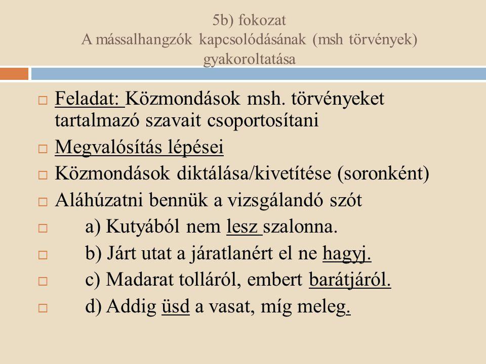 5b) fokozat A mássalhangzók kapcsolódásának (msh törvények) gyakoroltatása  Feladat: Közmondások msh. törvényeket tartalmazó szavait csoportosítani 