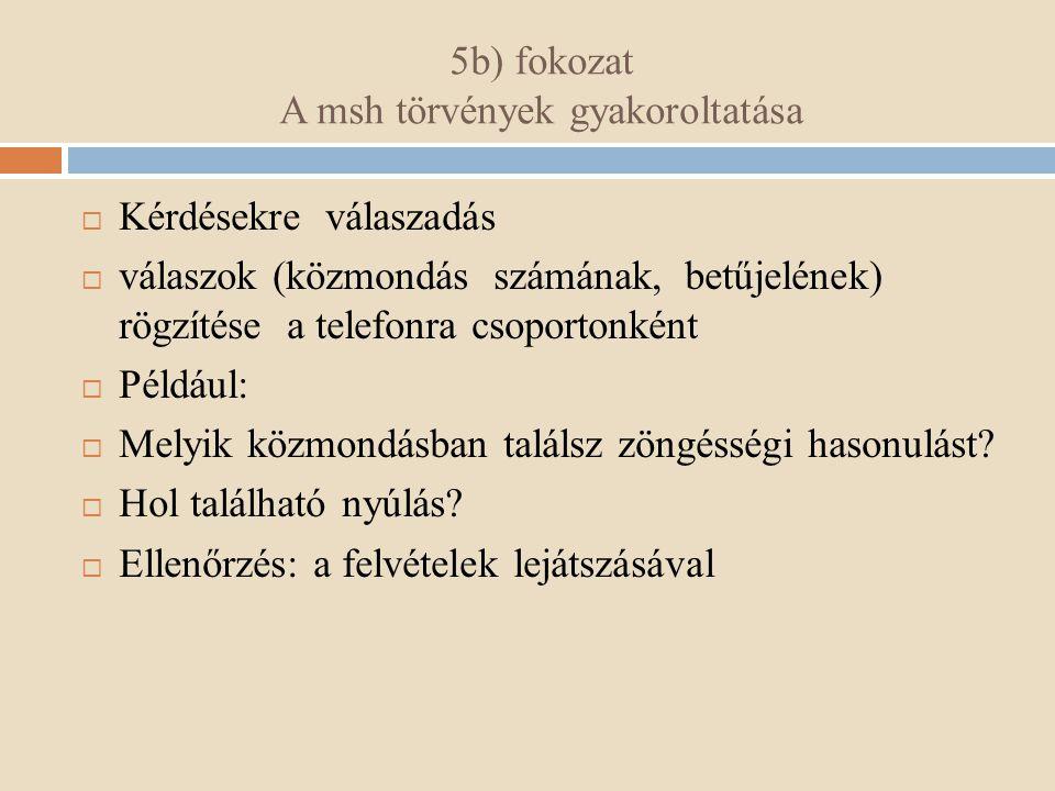 5b) fokozat A msh törvények gyakoroltatása  Kérdésekre válaszadás  válaszok (közmondás számának, betűjelének) rögzítése a telefonra csoportonként 