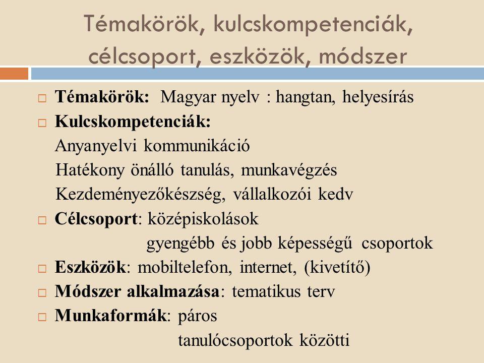 Témakörök, kulcskompetenciák, célcsoport, eszközök, módszer  Témakörök: Magyar nyelv : hangtan, helyesírás  Kulcskompetenciák: Anyanyelvi kommunikác