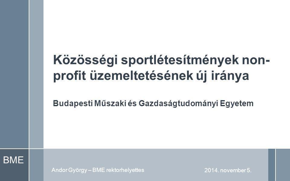 BME Közösségi sportlétesítmények non- profit üzemeltetésének új iránya Budapesti Műszaki és Gazdaságtudományi Egyetem 2014.