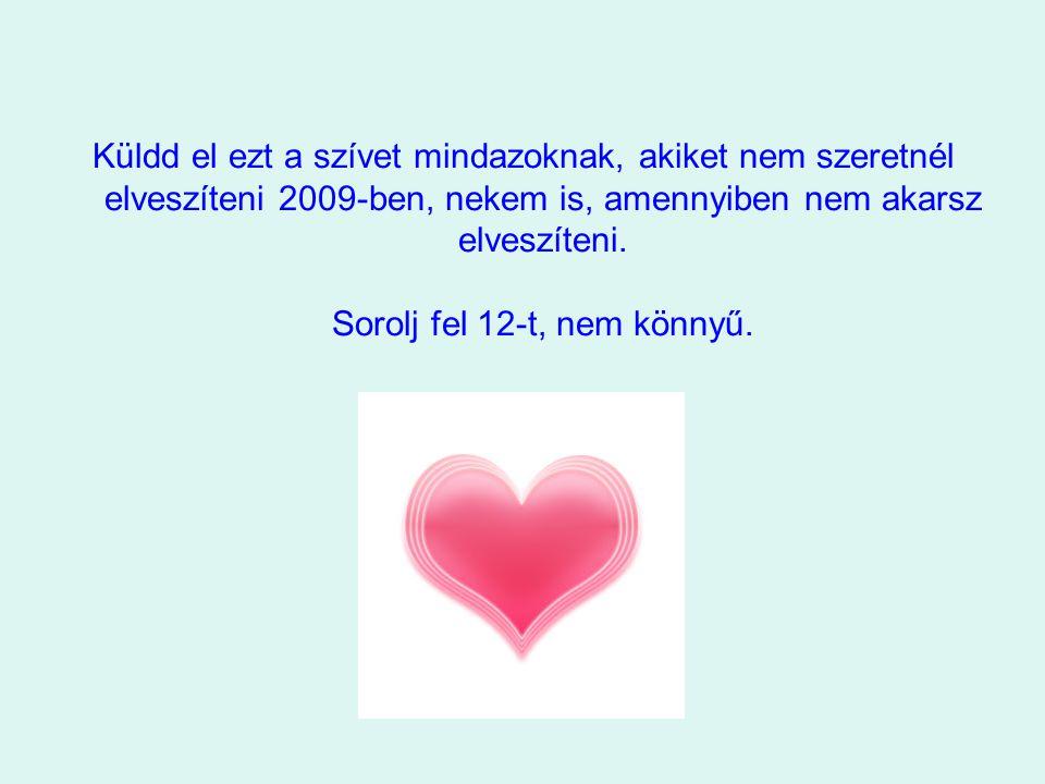 Küldd el ezt a szívet mindazoknak, akiket nem szeretnél elveszíteni 2009-ben, nekem is, amennyiben nem akarsz elveszíteni. Sorolj fel 12-t, nem könnyű