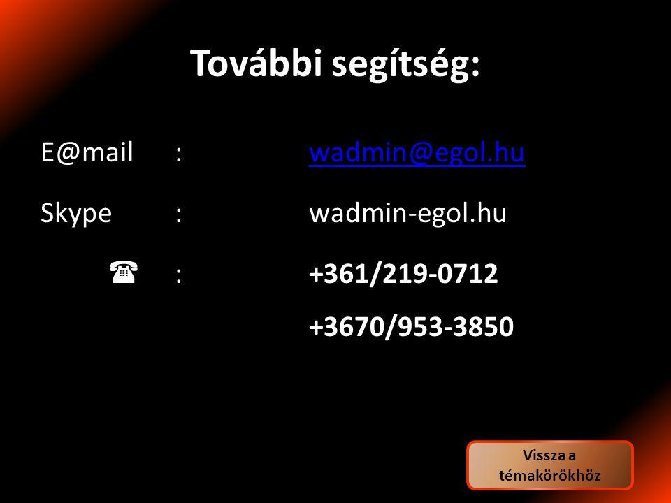 További segítség: E@mail:wadmin@egol.huwadmin@egol.hu Skype:wadmin-egol.hu  :+361/219-0712 +3670/953-3850 Vissza a témakörökhöz
