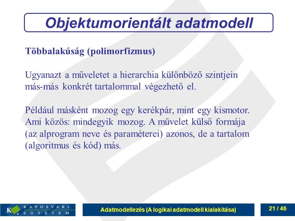 Adatmodellezés (A logikai adatmodell kialakítása) 21 / 46 Többalakúság (polimorfizmus) Ugyanazt a műveletet a hierarchia különböző szintjein más-más k