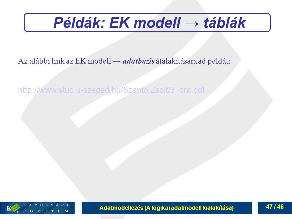 Adatmodellezés (A logikai adatmodell kialakítása) 47 / 46 Példák: EK modell → táblák Az alábbi link az EK modell → adatbázis átalakítására ad példát: