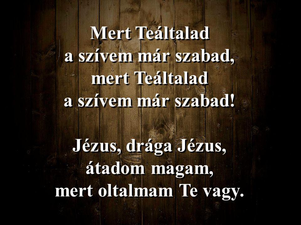 Mert Teáltalad a szívem már szabad, mert Teáltalad a szívem már szabad! Jézus, drága Jézus, átadom magam, mert oltalmam Te vagy. Mert Teáltalad a szív