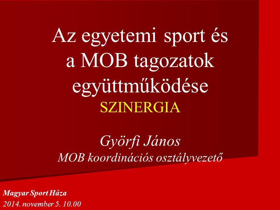 Az egyetemi sport és a MOB tagozatok együttműködése SZINERGIA Györfi János MOB koordinációs osztályvezető Magyar Sport Háza 2014. november 5. 10.00