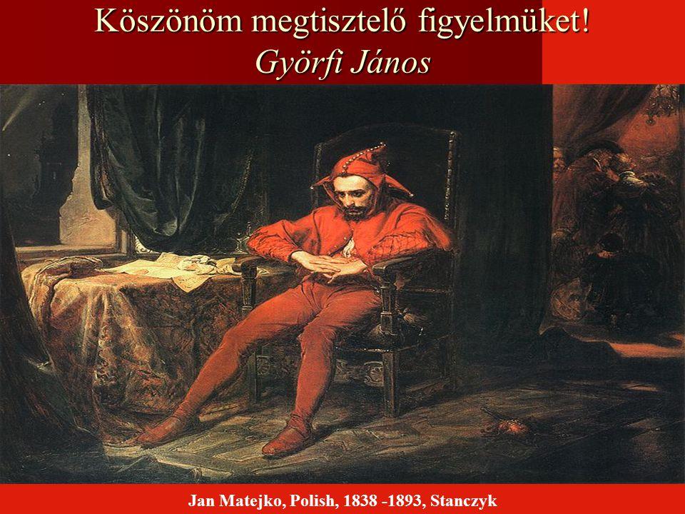 Köszönöm megtisztelő figyelmüket! Györfi János Jan Matejko, Polish, 1838 -1893, Stanczyk