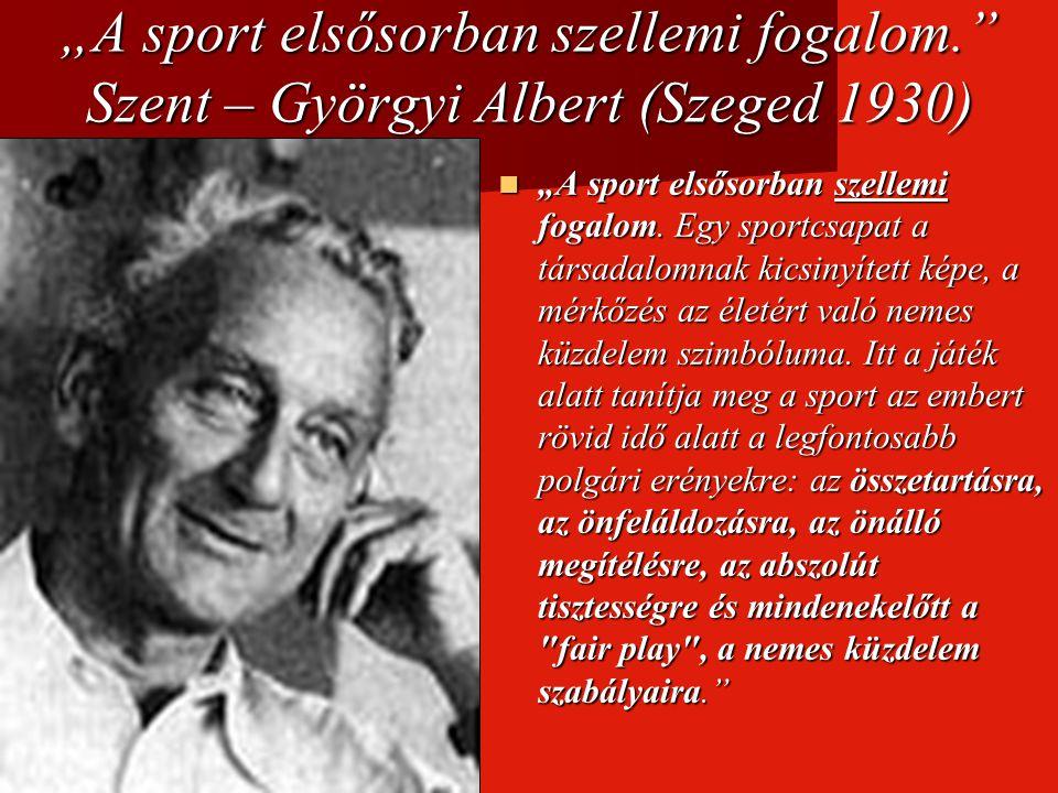 """""""A sport elsősorban szellemi fogalom."""" Szent – Györgyi Albert (Szeged 1930) """"A sport elsősorban szellemi fogalom. Egy sportcsapat a társadalomnak kics"""