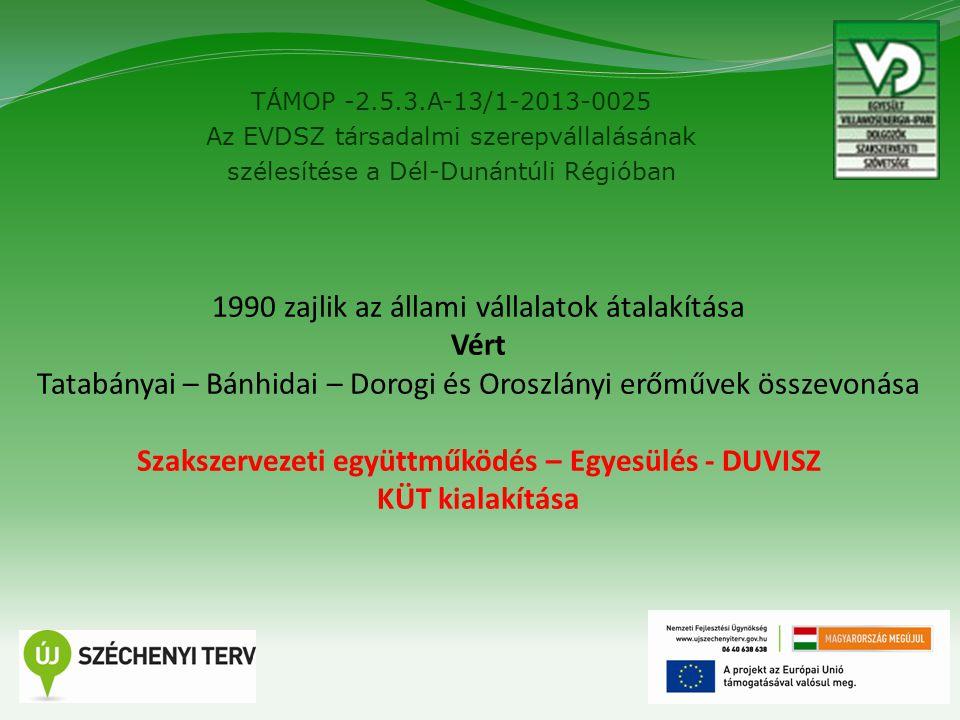 TÁMOP -2.5.3.A-13/1-2013-0025 Az EVDSZ társadalmi szerepvállalásának szélesítése a Dél-Dunántúli Régióban 2 1990 zajlik az állami vállalatok átalakítása Vért Tatabányai – Bánhidai – Dorogi és Oroszlányi erőművek összevonása Szakszervezeti együttműködés – Egyesülés - DUVISZ KÜT kialakítása