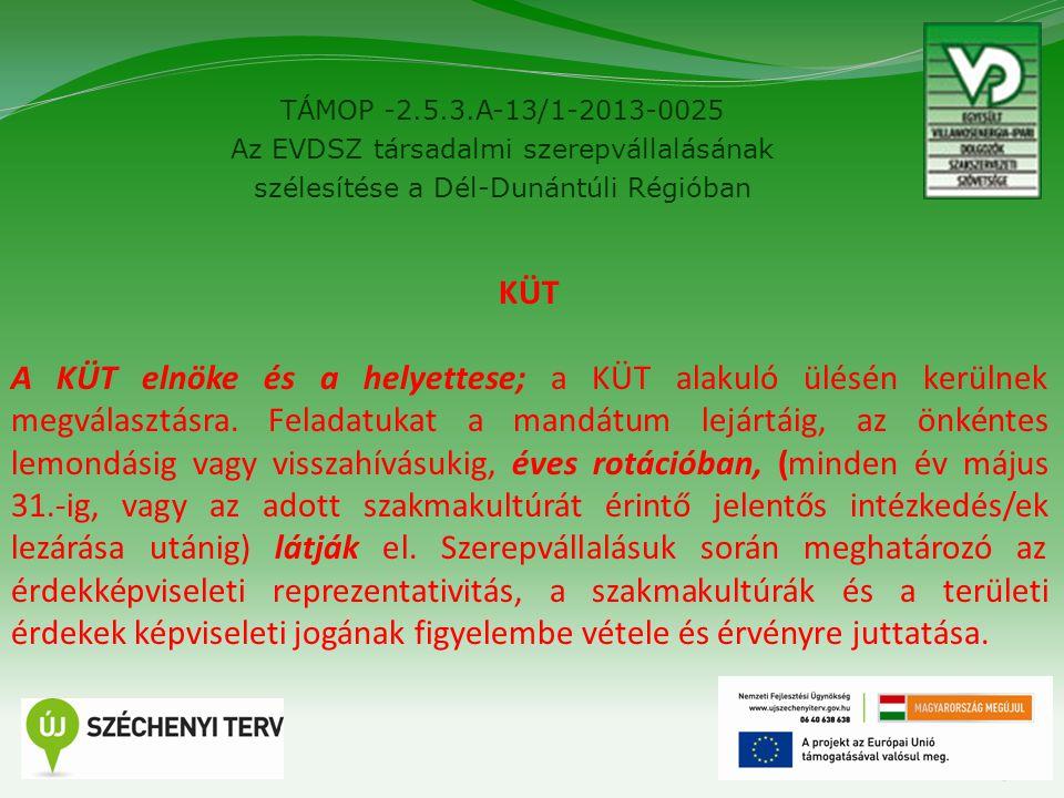 TÁMOP -2.5.3.A-13/1-2013-0025 Az EVDSZ társadalmi szerepvállalásának szélesítése a Dél-Dunántúli Régióban 5 KÜT A KÜT elnöke és a helyettese; a KÜT alakuló ülésén kerülnek megválasztásra.