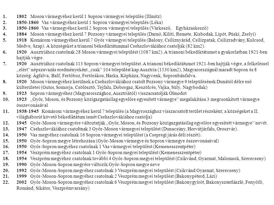 1.1802 Moson vármegyéhez kerül 1 Sopron vármegyei település (Illmitz) 2.1850-1860 Vas vármegyéhez kerül 1 Sopron vármegyei település (Léka) 3.1850-1860 Vas vármegyéhez kerül 2 Sopron vármegyei település (Várkesző, Egyházaskesző) 4.1884 Moson vármegyéhez kerül 7 Pozsony vármegyei település (Darnó, Kiliti, Remete, Kisbodak, Lipót, Püski, Zselyi) 5.1918 Komárom vármegyéhez kerül 7 Győr vármegyei település (Balony, Csiliznyárád, Csilizpatak, Csilizradvány, Kulcsod, Medve, Szap).