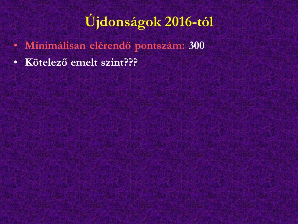 Újdonságok 2016-tól Minimálisan elérendő pontszám: 300 Kötelező emelt szint???