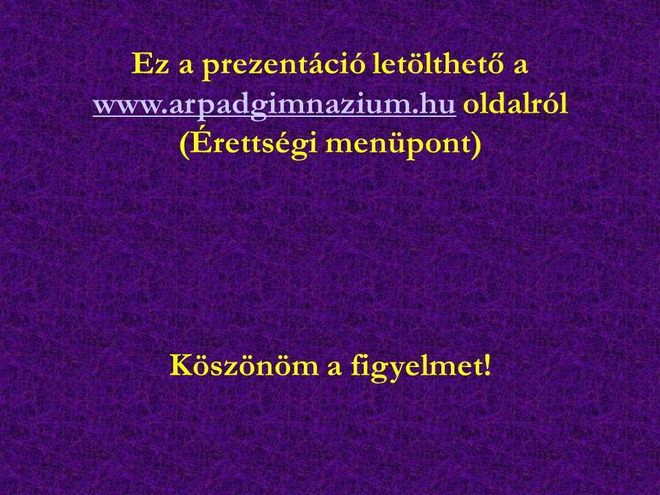 Köszönöm a figyelmet! Ez a prezentáció letölthető a www.arpadgimnazium.hu oldalról www.arpadgimnazium.hu (Érettségi menüpont)