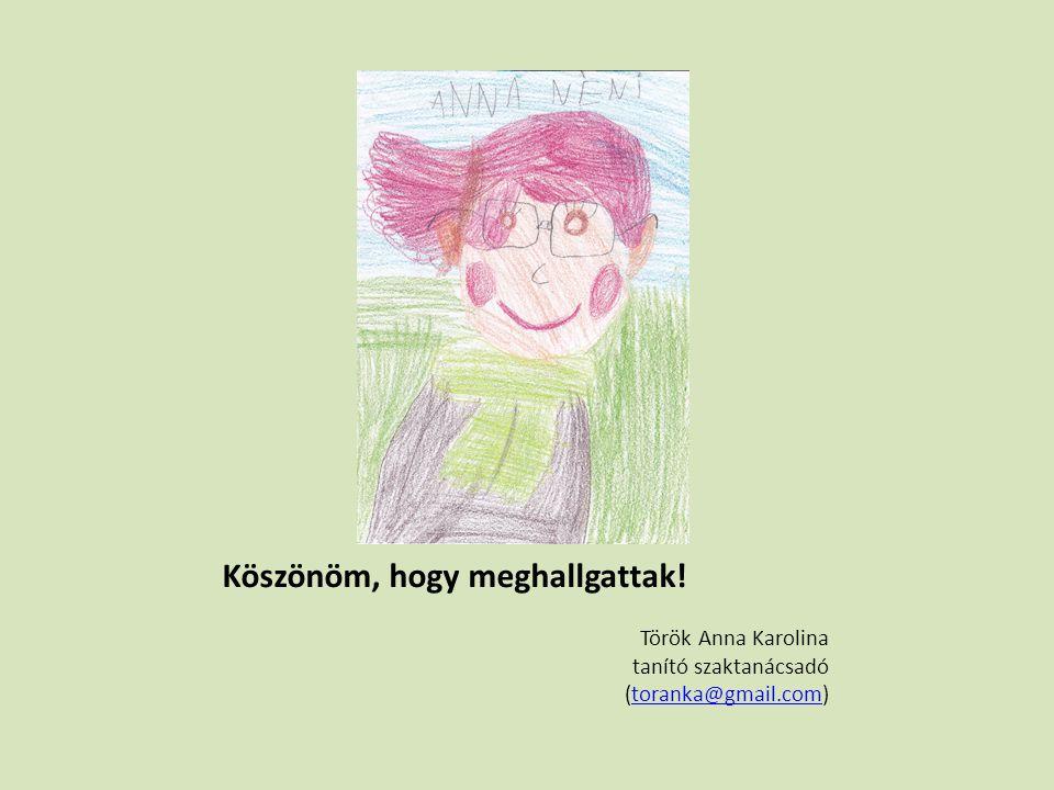 Köszönöm, hogy meghallgattak! Török Anna Karolina tanító szaktanácsadó (toranka@gmail.com)toranka@gmail.com