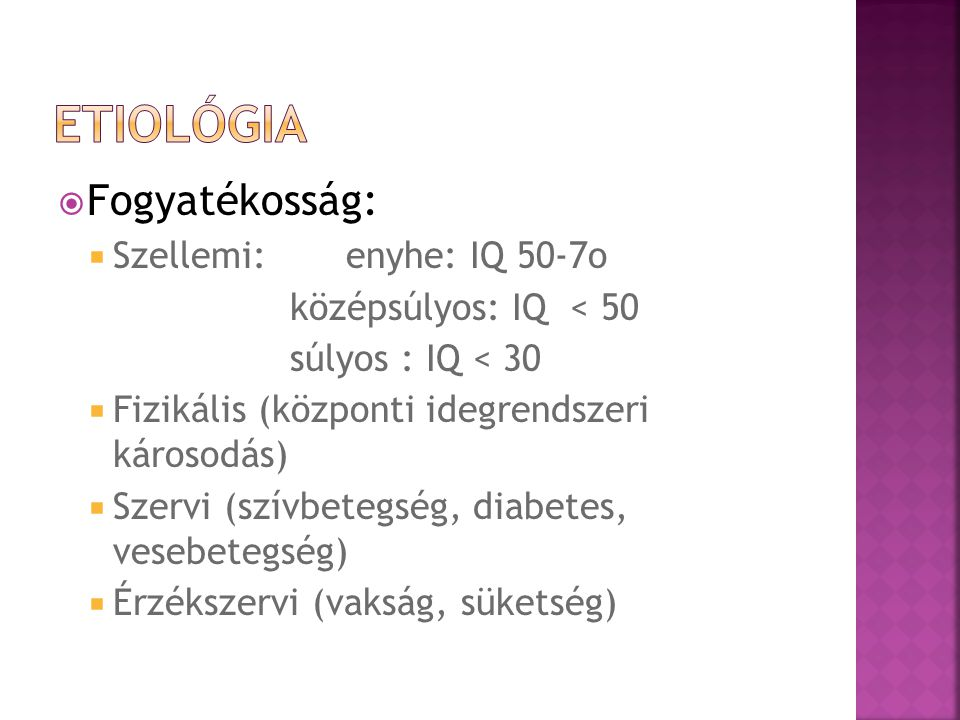 Fogyatékosság:  Szellemi: enyhe: IQ 50-7o középsúlyos: IQ < 50 súlyos : IQ < 30  Fizikális (központi idegrendszeri károsodás)  Szervi (szívbetegség, diabetes, vesebetegség)  Érzékszervi (vakság, süketség)