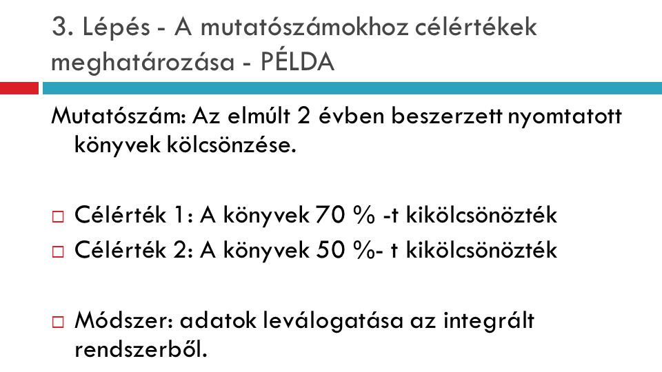 3. Lépés - A mutatószámokhoz célértékek meghatározása - PÉLDA Mutatószám: Az elmúlt 2 évben beszerzett nyomtatott könyvek kölcsönzése.  Célérték 1: A