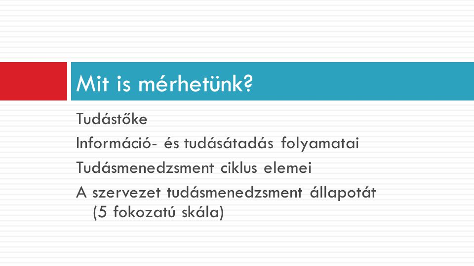 Tudástőke Információ- és tudásátadás folyamatai Tudásmenedzsment ciklus elemei A szervezet tudásmenedzsment állapotát (5 fokozatú skála) Mit is mérhet