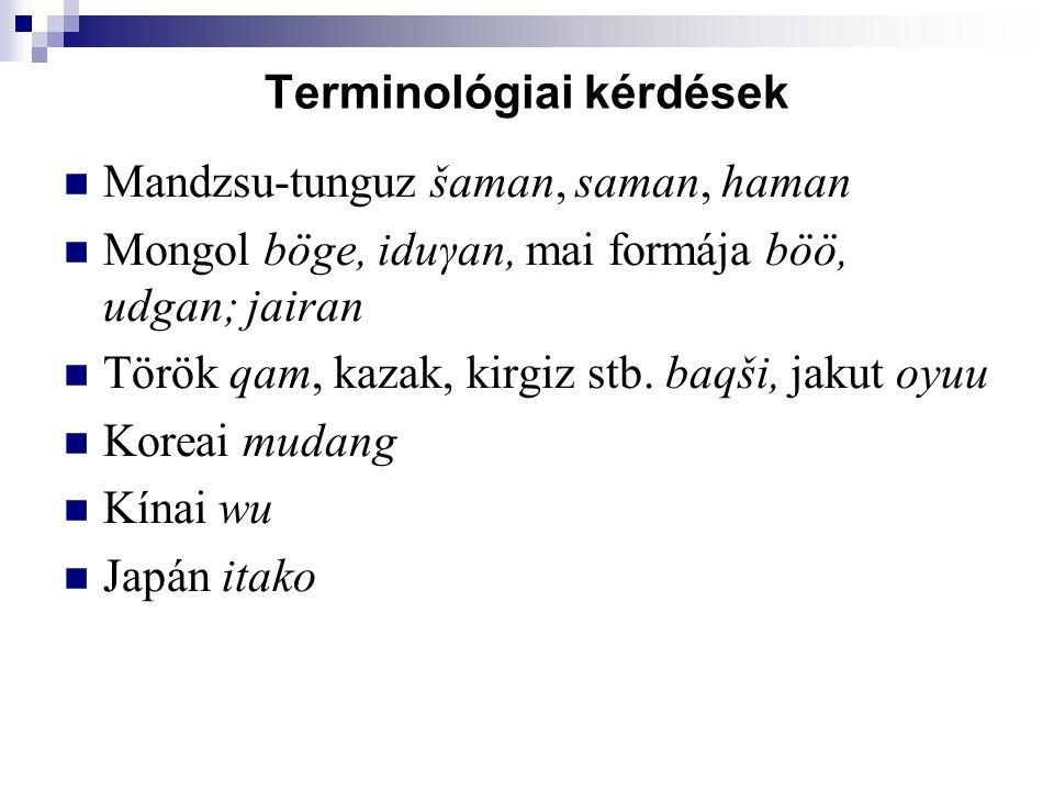 Terminológiai kérdések Mandzsu-tunguz šaman, saman, haman Mongol böge, iduγan, mai formája böö, udgan; jairan Török qam, kazak, kirgiz stb. baqši, jak