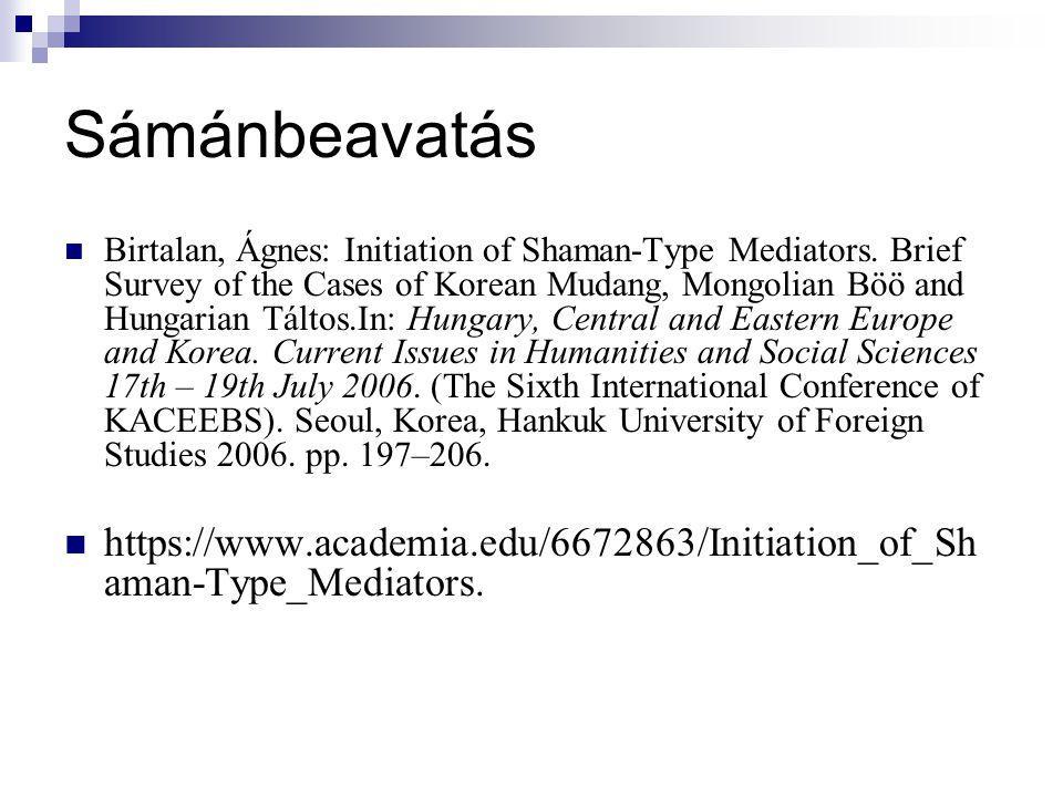 Sámánbeavatás Birtalan, Ágnes: Initiation of Shaman-Type Mediators. Brief Survey of the Cases of Korean Mudang, Mongolian Böö and Hungarian Táltos.In:
