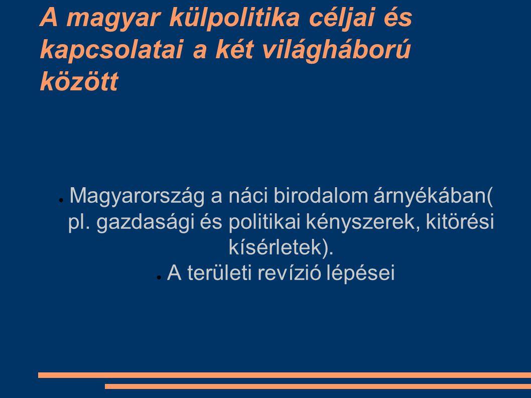 A magyar külpolitika céljai és kapcsolatai a két világháború között ● Magyarország a náci birodalom árnyékában( pl.