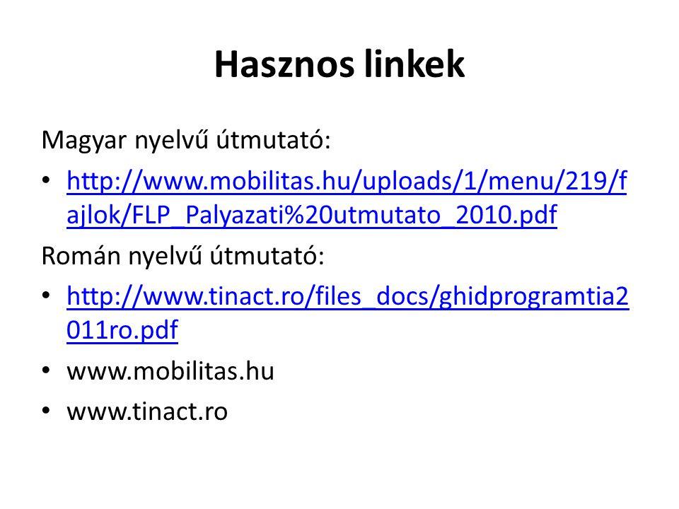 Hasznos linkek Magyar nyelvű útmutató: http://www.mobilitas.hu/uploads/1/menu/219/f ajlok/FLP_Palyazati%20utmutato_2010.pdf http://www.mobilitas.hu/uploads/1/menu/219/f ajlok/FLP_Palyazati%20utmutato_2010.pdf Román nyelvű útmutató: http://www.tinact.ro/files_docs/ghidprogramtia2 011ro.pdf http://www.tinact.ro/files_docs/ghidprogramtia2 011ro.pdf www.mobilitas.hu www.tinact.ro