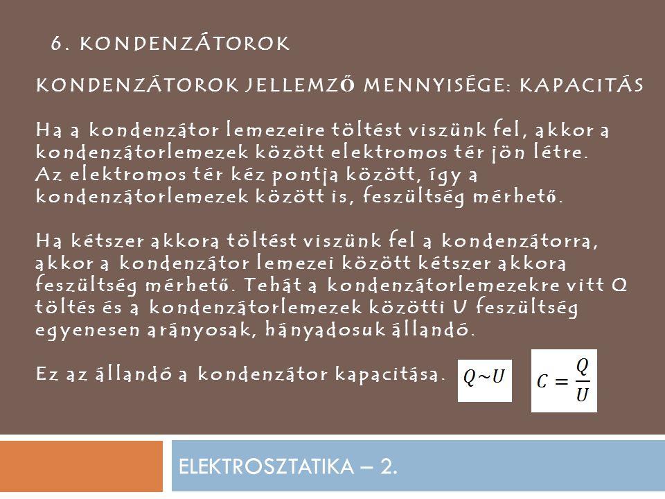 ELEKTROSZTATIKA – 2. 6. KONDENZÁTOROK KONDENZÁTOROK JELLEMZ Ő MENNYISÉGE: KAPACITÁS Ha a kondenzátor lemezeire töltést viszünk fel, akkor a kondenzáto