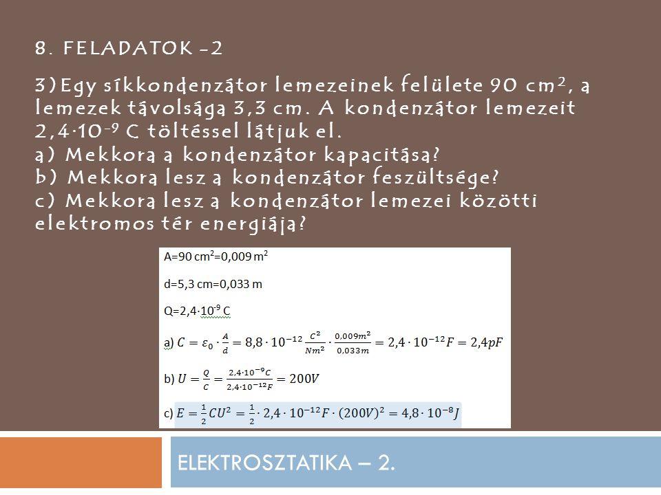 ELEKTROSZTATIKA – 2. 8. FELADATOK -2 3)Egy síkkondenzátor lemezeinek felülete 90 cm 2, a lemezek távolsága 3,3 cm. A kondenzátor lemezeit 2,4·10 -9 C