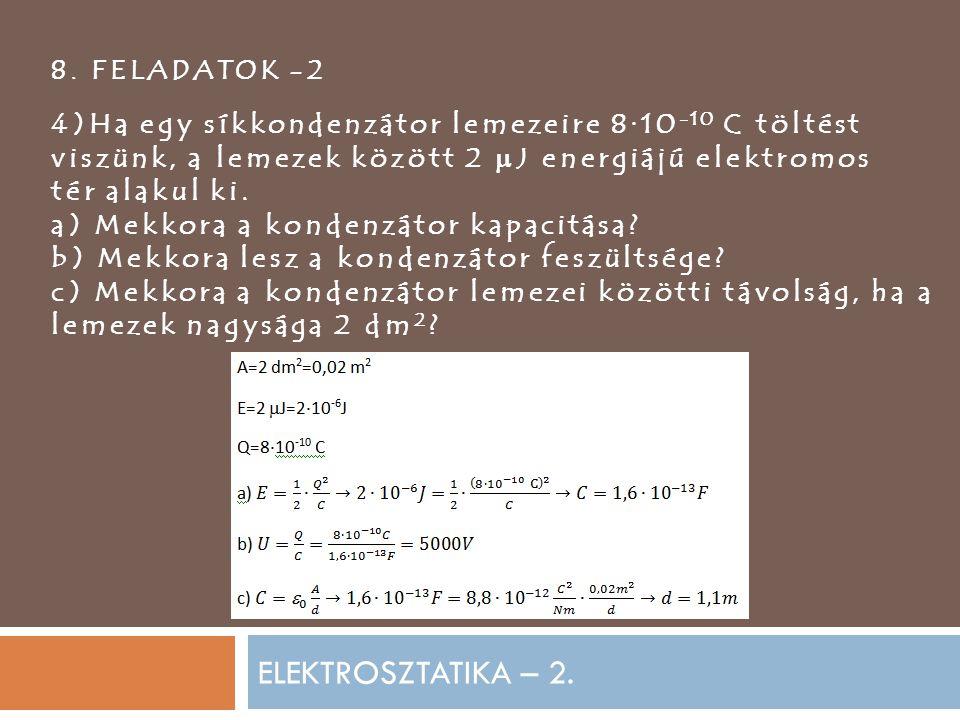 ELEKTROSZTATIKA – 2. 8. FELADATOK -2 4)Ha egy síkkondenzátor lemezeire 8·10 -10 C töltést viszünk, a lemezek között 2  J energiájú elektromos tér ala