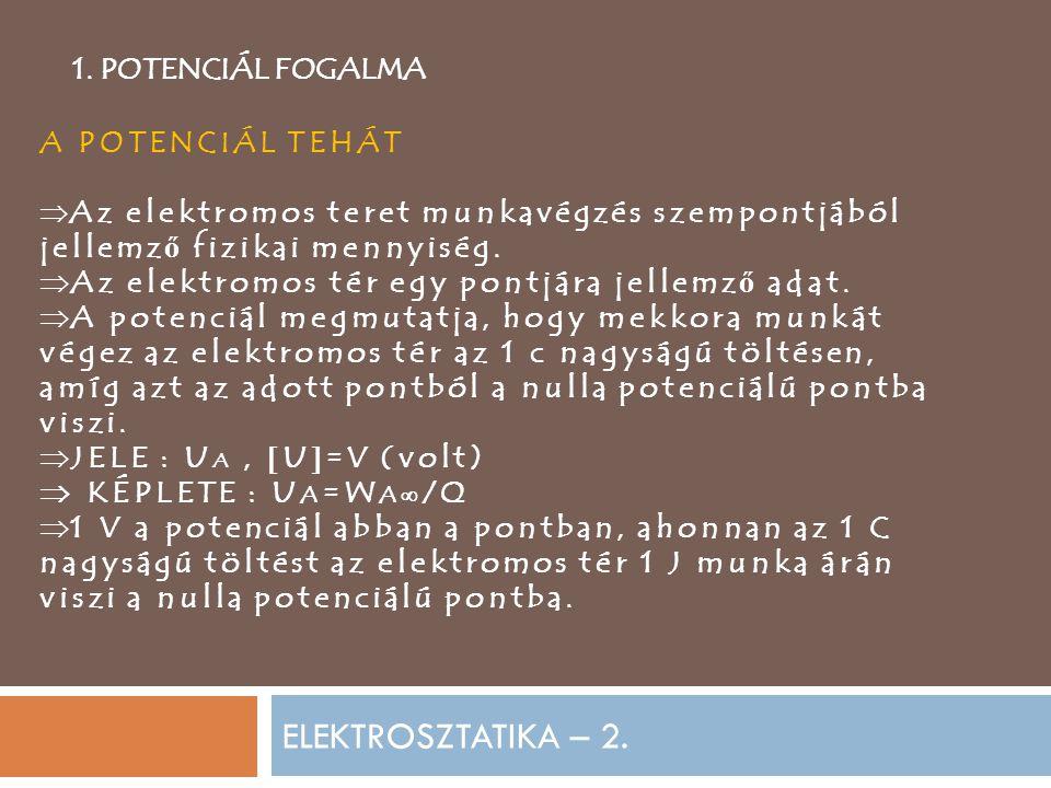 ELEKTROSZTATIKA – 2. 1. POTENCIÁL FOGALMA A POTENCIÁL TEHÁT  Az elektromos teret munkavégzés szempontjából jellemz ő fizikai mennyiség.  Az elektrom
