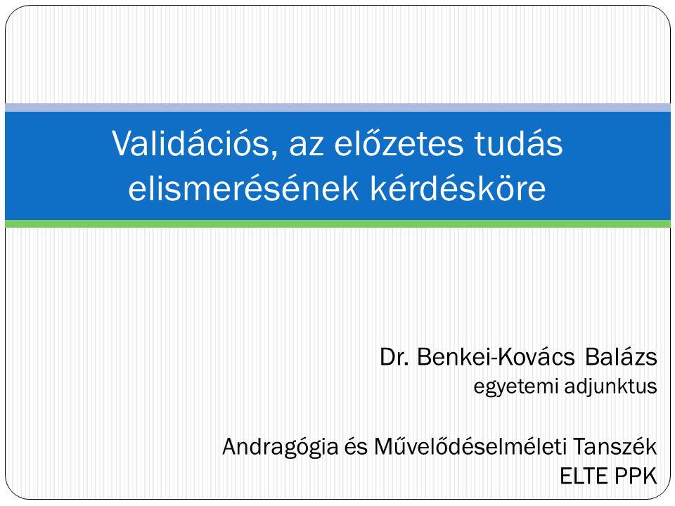 Dr. Benkei-Kovács Balázs egyetemi adjunktus Andragógia és Művelődéselméleti Tanszék ELTE PPK Validációs, az előzetes tudás elismerésének kérdésköre