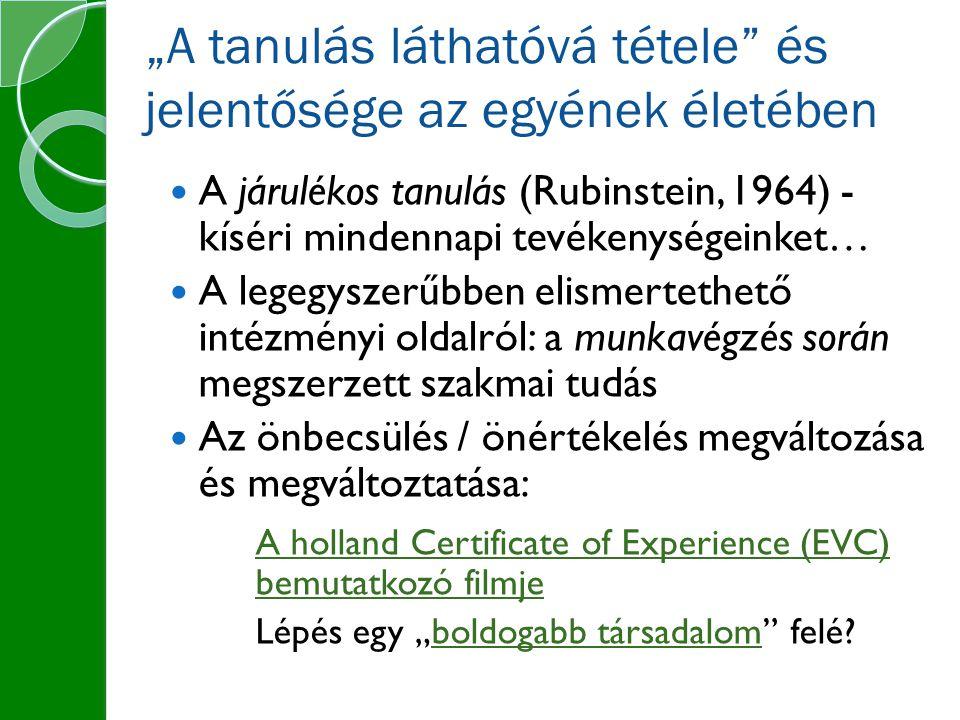 """""""A tanulás láthatóvá tétele és jelentősége az egyének életében A járulékos tanulás (Rubinstein, 1964) - kíséri mindennapi tevékenységeinket… A legegyszerűbben elismertethető intézményi oldalról: a munkavégzés során megszerzett szakmai tudás Az önbecsülés / önértékelés megváltozása és megváltoztatása: A holland Certificate of Experience (EVC) bemutatkozó filmje Lépés egy """"boldogabb társadalom felé?boldogabb társadalom"""