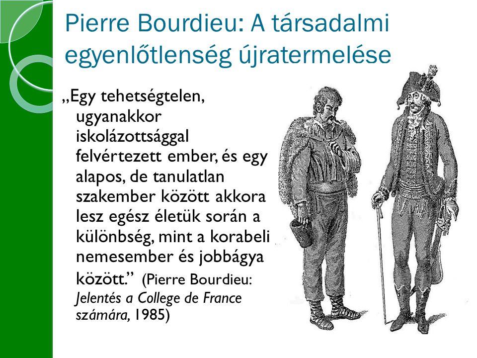 """Pierre Bourdieu: A társadalmi egyenlőtlenség újratermelése """"Egy tehetségtelen, ugyanakkor iskolázottsággal felvértezett ember, és egy alapos, de tanulatlan szakember között akkora lesz egész életük során a különbség, mint a korabeli nemesember és jobbágya között. (Pierre Bourdieu: Jelentés a College de France számára, 1985)"""