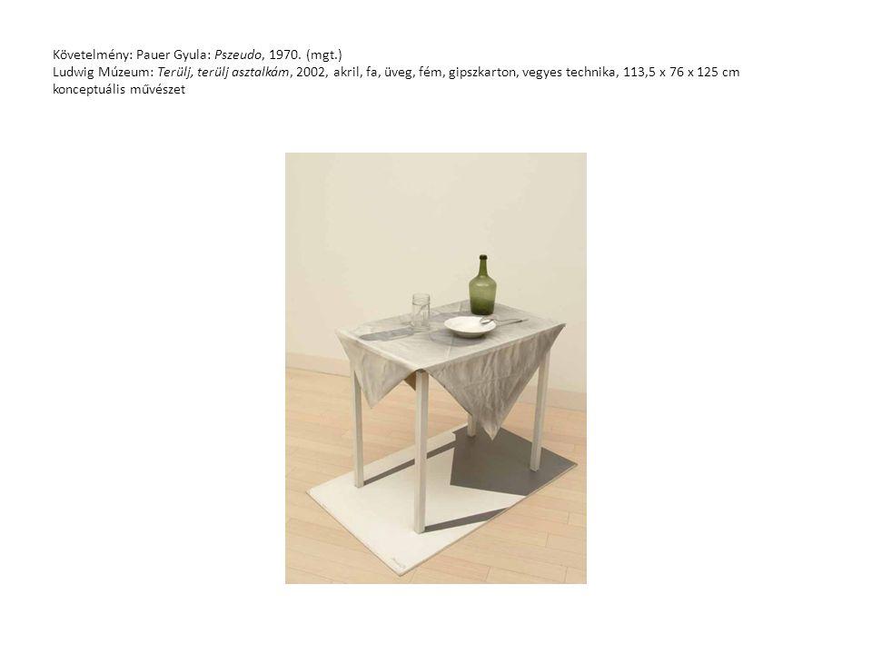 Követelmény: Pauer Gyula: Pszeudo, 1970. (mgt.) Ludwig Múzeum: Terülj, terülj asztalkám, 2002, akril, fa, üveg, fém, gipszkarton, vegyes technika, 113