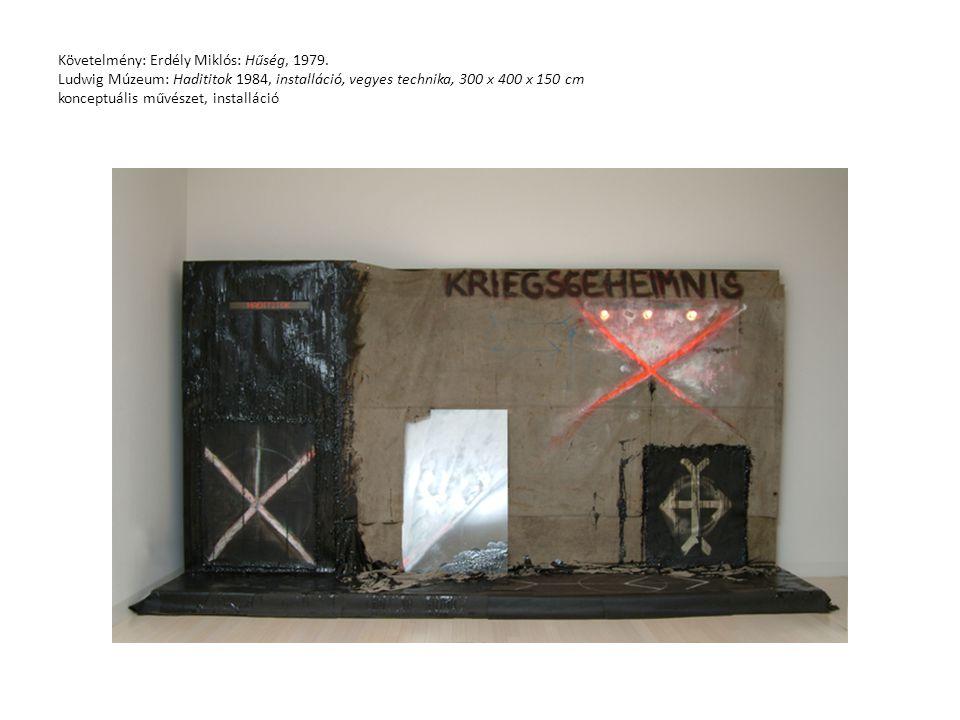 Követelmény: Erdély Miklós: Hűség, 1979. Ludwig Múzeum: Hadititok 1984, installáció, vegyes technika, 300 x 400 x 150 cm konceptuális művészet, instal