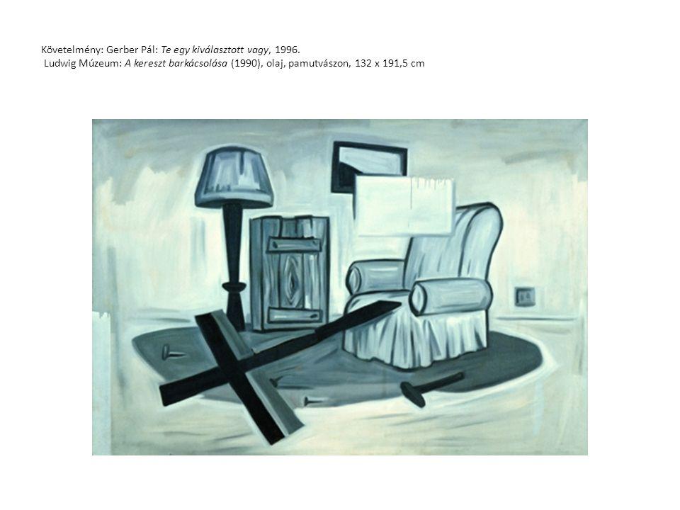 Követelmény: Gerber Pál: Te egy kiválasztott vagy, 1996. Ludwig Múzeum: A kereszt barkácsolása (1990), olaj, pamutvászon, 132 x 191,5 cm