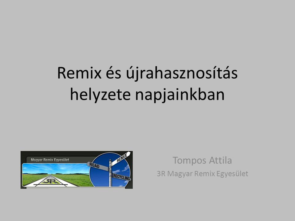 Remix és újrahasznosítás helyzete napjainkban Tompos Attila 3R Magyar Remix Egyesület