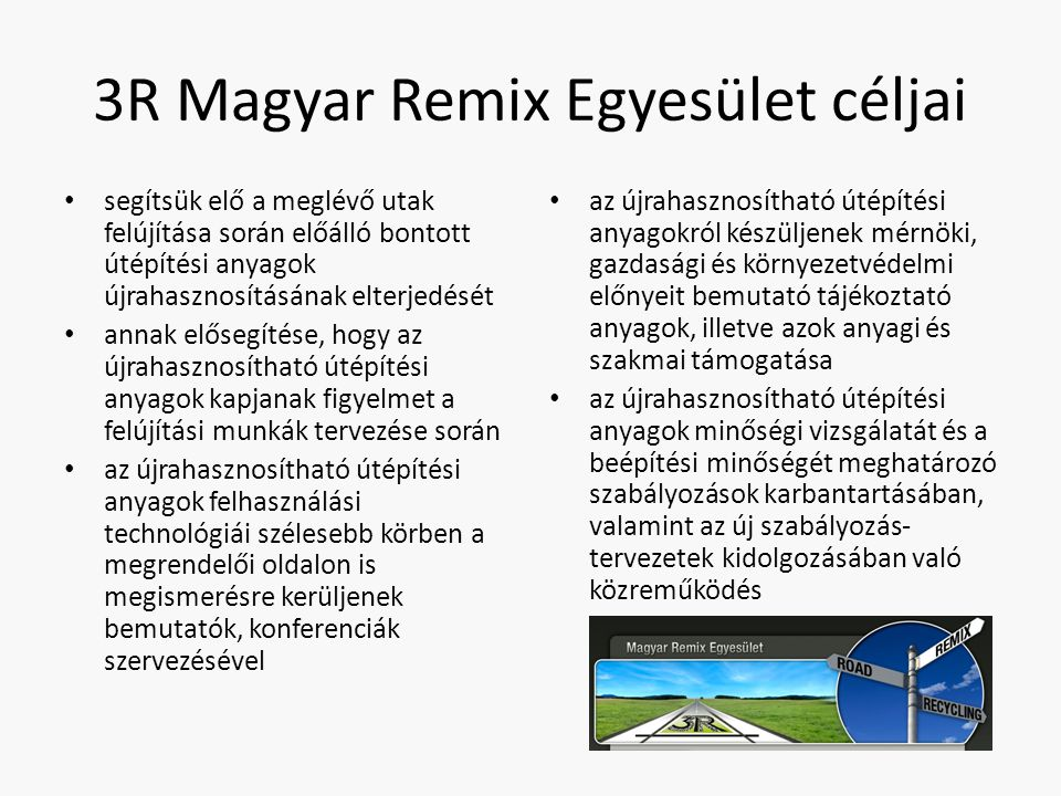 3R Magyar Remix Egyesület céljai segítsük elő a meglévő utak felújítása során előálló bontott útépítési anyagok újrahasznosításának elterjedését annak elősegítése, hogy az újrahasznosítható útépítési anyagok kapjanak figyelmet a felújítási munkák tervezése során az újrahasznosítható útépítési anyagok felhasználási technológiái szélesebb körben a megrendelői oldalon is megismerésre kerüljenek bemutatók, konferenciák szervezésével az újrahasznosítható útépítési anyagokról készüljenek mérnöki, gazdasági és környezetvédelmi előnyeit bemutató tájékoztató anyagok, illetve azok anyagi és szakmai támogatása az újrahasznosítható útépítési anyagok minőségi vizsgálatát és a beépítési minőségét meghatározó szabályozások karbantartásában, valamint az új szabályozás- tervezetek kidolgozásában való közreműködés