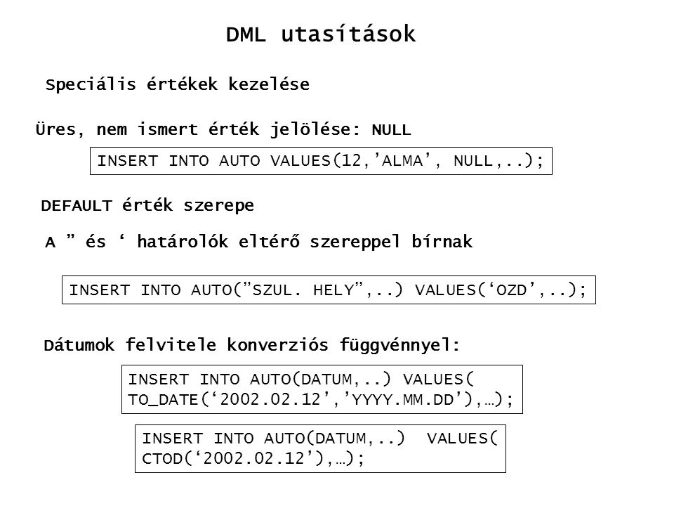 Dátumok felvitele konverziós függvénnyel: INSERT INTO AUTO(DATUM,..) VALUES( TO_DATE('2002.02.12','YYYY.MM.DD'),…); DML utasítások Speciális értékek k