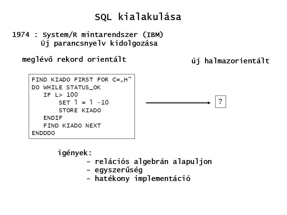 """SQL kialakulása 1975: SEQUEL Structured English Query Language - magas szintű műveletek - egymásba ágyazható műveletek - természetes nyelvhez közelít FIND KIADO FIRST FOR C=""""H DO WHILE STATUS_OK IF L> 100 SET l = l –10 STORE KIADO ENDIF FIND KIADO NEXT ENDDDO UPDATE KIADO SET L = L-10 WHERE C = """"H aktualizáld a KIADO-t, legyen L = L-10, ahol C = """"H D."""