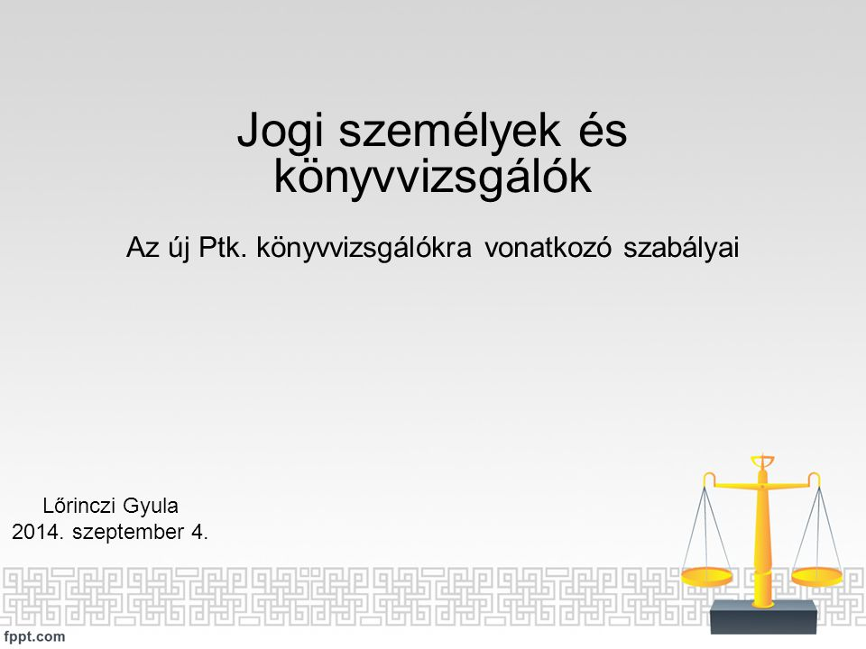 Jogi személyek és könyvvizsgálók Az új Ptk. könyvvizsgálókra vonatkozó szabályai Lőrinczi Gyula 2014. szeptember 4.