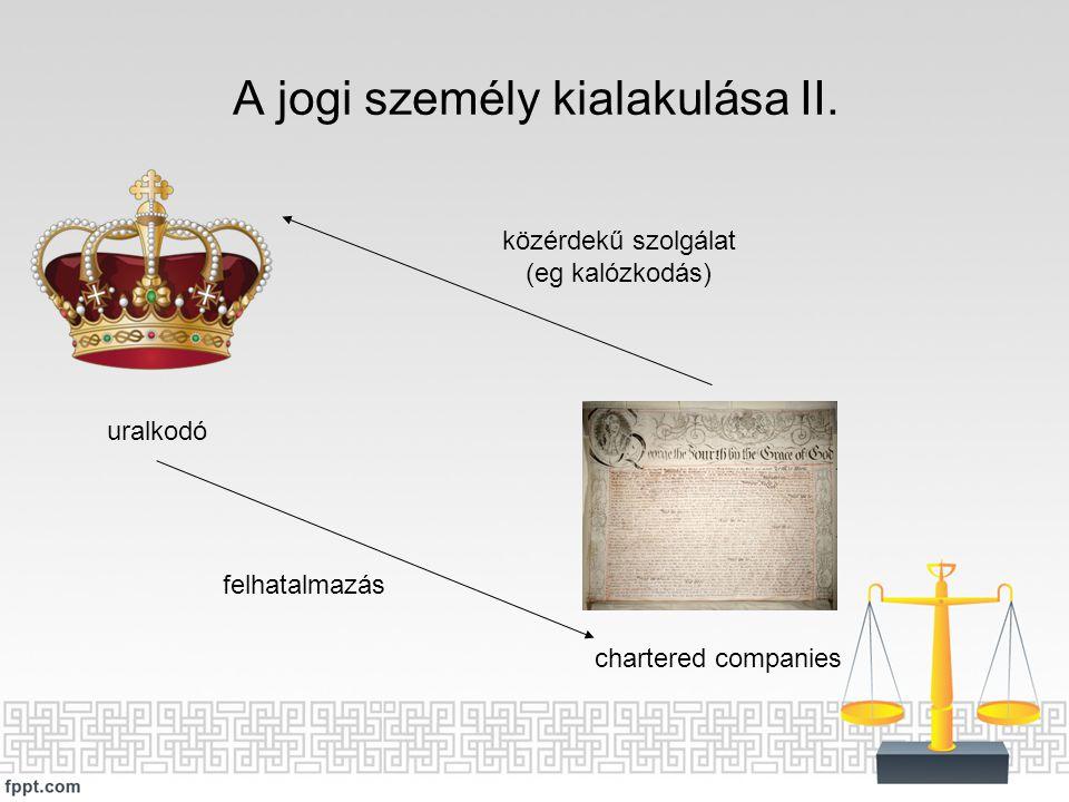 A jogi személy kialakulása II. uralkodó chartered companies felhatalmazás közérdekű szolgálat (eg kalózkodás)