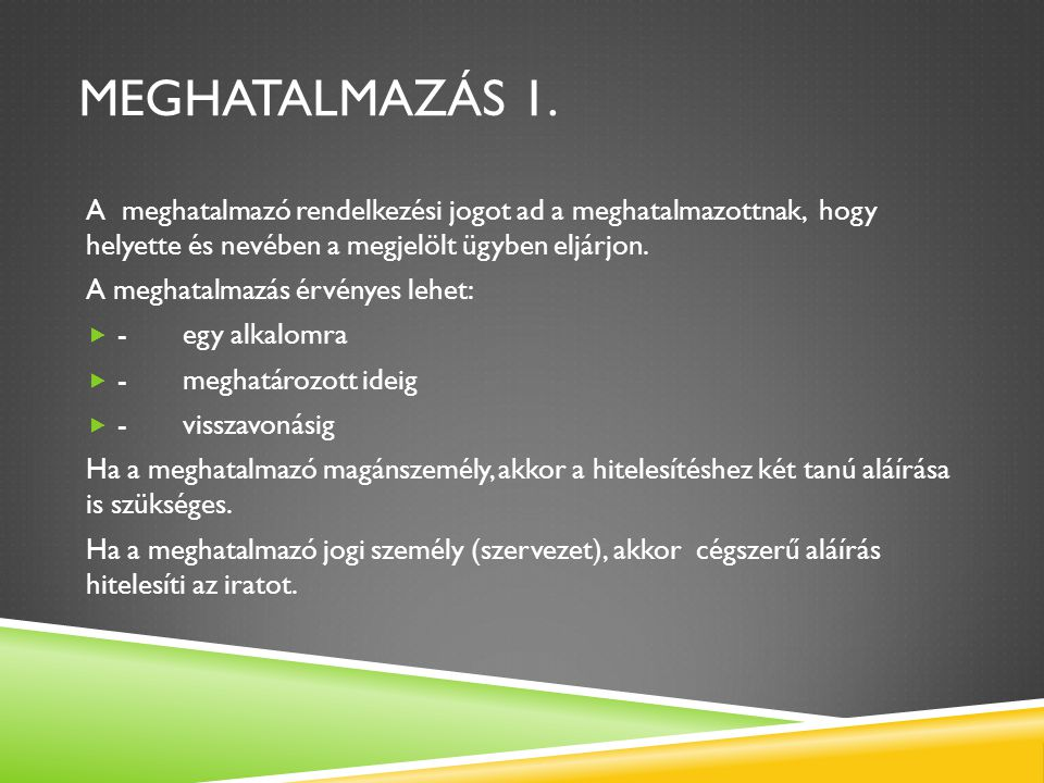 MEGHATALMAZÁS 1. A meghatalmazó rendelkezési jogot ad a meghatalmazottnak, hogy helyette és nevében a megjelölt ügyben eljárjon. A meghatalmazás érvén