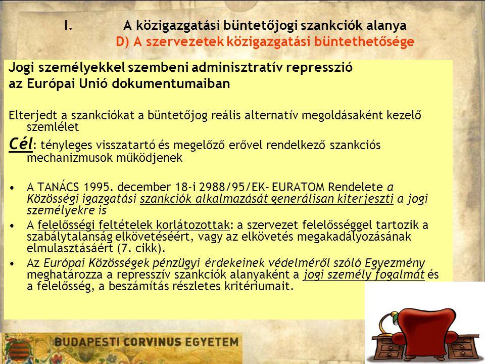 Jogi személyekkel szembeni adminisztratív represszió az Európai Unió dokumentumaiban Elterjedt a szankciókat a büntetőjog reális alternatív megoldásaként kezelő szemlélet Cél : tényleges visszatartó és megelőző erővel rendelkező szankciós mechanizmusok működjenek A TANÁCS 1995.