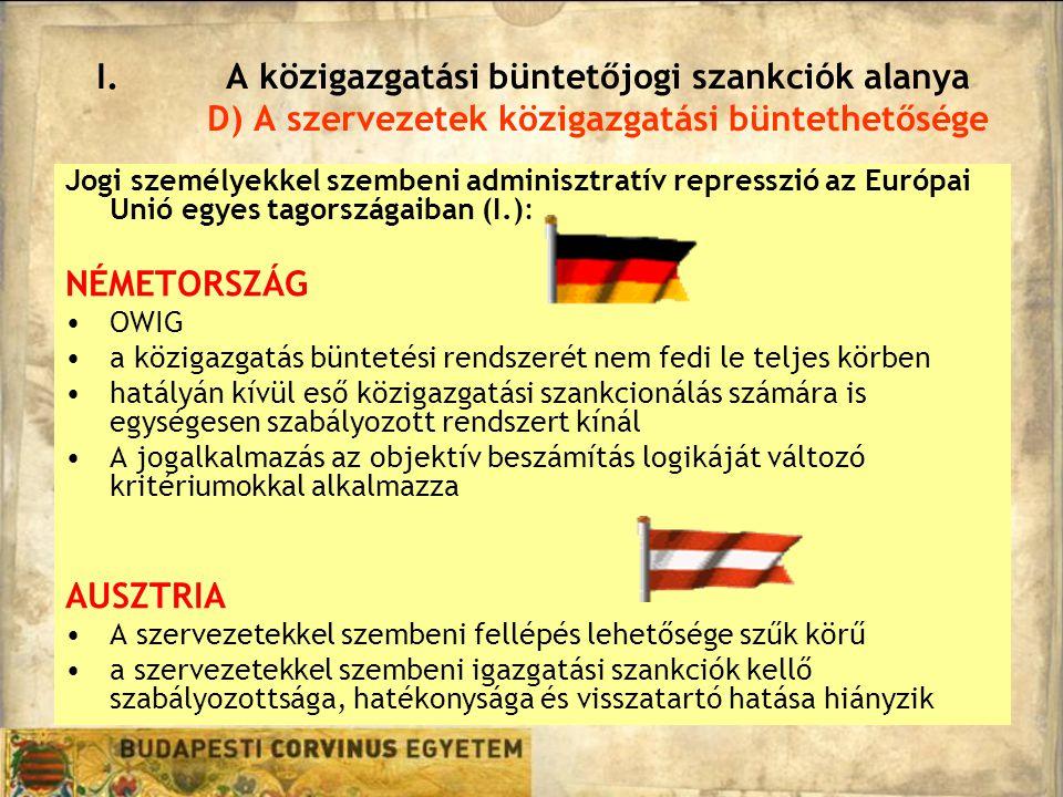Jogi személyekkel szembeni adminisztratív represszió az Európai Unió egyes tagországaiban (I.): NÉMETORSZÁG OWIG a közigazgatás büntetési rendszerét nem fedi le teljes körben hatályán kívül eső közigazgatási szankcionálás számára is egységesen szabályozott rendszert kínál A jogalkalmazás az objektív beszámítás logikáját változó kritériumokkal alkalmazza AUSZTRIA A szervezetekkel szembeni fellépés lehetősége szűk körű a szervezetekkel szembeni igazgatási szankciók kellő szabályozottsága, hatékonysága és visszatartó hatása hiányzik I.A közigazgatási büntetőjogi szankciók alanya D) A szervezetek közigazgatási büntethetősége