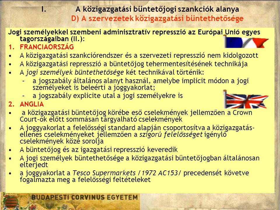 Jogi személyekkel szembeni adminisztratív represszió az Európai Unió egyes tagországaiban (II.): 1.FRANCIAORSZÁG A közigazgatási szankciórendszer és a szervezeti represszió nem kidolgozott A közigazgatási represszió a büntetőjog tehermentesítésének technikája A jogi személyek büntethetősége két technikával történik: –a jogszabály általános alanyt használ, amelybe implicit módon a jogi személyeket is beleérti a joggyakorlat; –a jogszabály explicite utal a jogi személyekre is 2.ANGLIA a közigazgatási büntetőjog körébe eső cselekmények jellemzően a Crown Court-ok előtt sommásan tárgyalható cselekmények A joggyakorlat a felelősségi standard alapján csoportosítva a közigazgatás- ellenes cselekményeket jellemzően a szigorú felelősséget igénylő cselekmények közé sorolja A büntetőjog és az igazgatási represszió keveredik A jogi személyek büntethetősége a közigazgatási büntetőjogban általánosan elterjedt a joggyakorlat a Tesco Supermarkets /1972 AC153/ precedensét követve fogalmazta meg a felelősségi feltételeket I.A közigazgatási büntetőjogi szankciók alanya D) A szervezetek közigazgatási büntethetősége