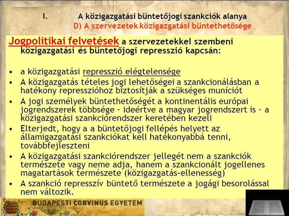 Jogpolitikai felvetések a szervezetekkel szembeni közigazgatási és büntetőjogi represszió kapcsán: a közigazgatási represszió elégtelensége A közigazgatás tételes jogi lehetőségei a szankcionálásban a hatékony represszióhoz biztosítják a szükséges muníciót A jogi személyek büntethetőségét a kontinentális európai jogrendszerek többsége – ideértve a magyar jogrendszert is – a közigazgatási szankciórendszer keretében kezeli Elterjedt, hogy a a büntetőjogi fellépés helyett az államigazgatási szankciókat kell hatékonyabbá tenni, továbbfejleszteni A közigazgatási szankciórendszer jellegét nem a szankciók természete vagy neme adja, hanem a szankcionált jogellenes magatartások természete (közigazgatás-ellenesség) A szankció represszív büntető természete a jogági besorolással nem változik.