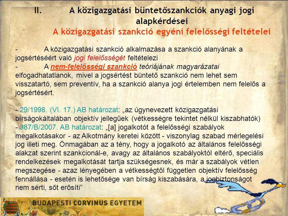 II.A közigazgatási büntetőszankciók anyagi jogi alapkérdései A közigazgatási szankció egyéni felelősségi feltételei -A közigazgatási szankció alkalmazása a szankció alanyának a jogsértéséért való jogi felelősségét feltételezi -A nem-felelősségi szankció teóriájának magyarázatai elfogadhatatlanok, mivel a jogsértést büntető szankció nem lehet sem visszatartó, sem preventív, ha a szankció alanya jogi értelemben nem felelős a jogsértésért.